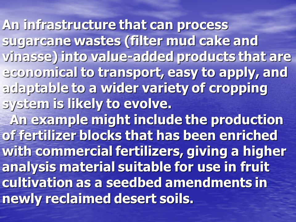 An infrastructure that can process sugarcane wastes (filter mud cake and vinasse) into value-added products that are economical to transport, easy to apply, and adaptable to a wider variety of cropping system is likely to evolve.