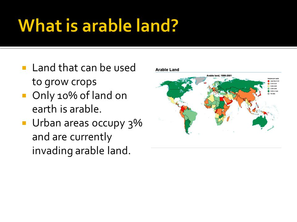  Land that can be used to grow crops  Only 10% of land on earth is arable.