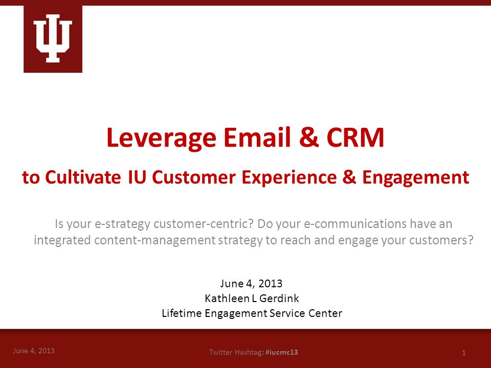 June 4, 2013 1 Twitter Hashtag: #iucmc13 Leverage Email & CRM to Cultivate IU Customer Experience & Engagement Is your e-strategy customer-centric? Do