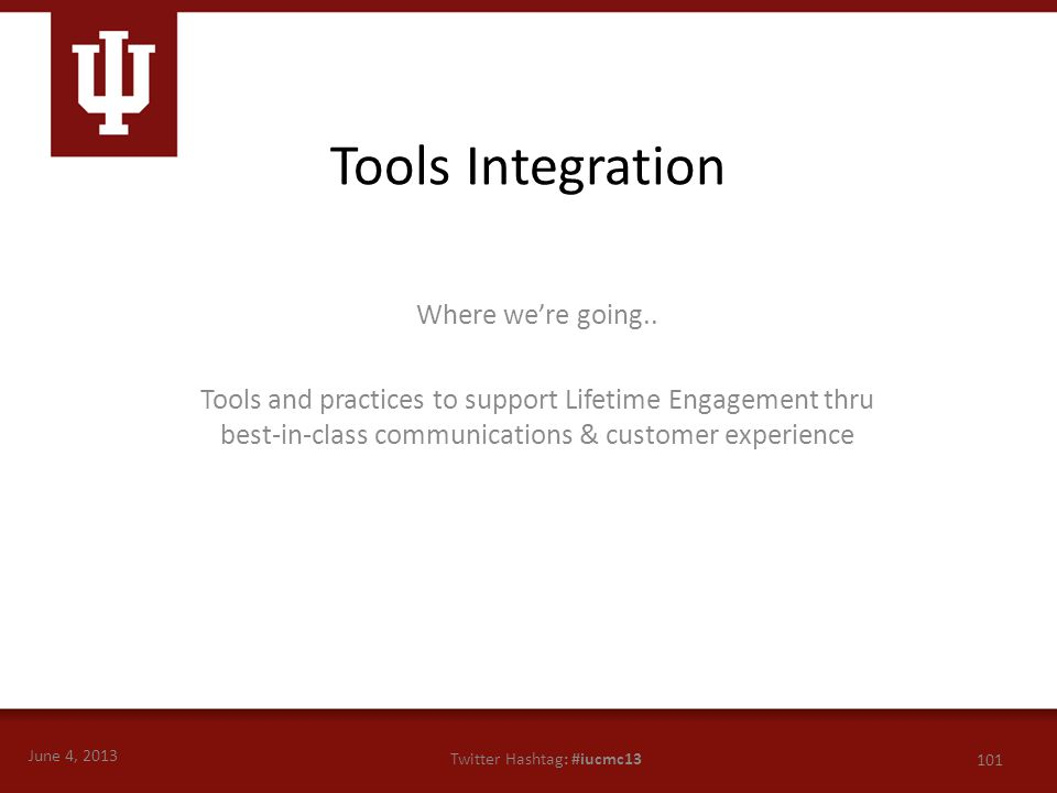 June 4, 2013 101 Twitter Hashtag: #iucmc13 Where we're going.. Tools and practices to support Lifetime Engagement thru best-in-class communications &