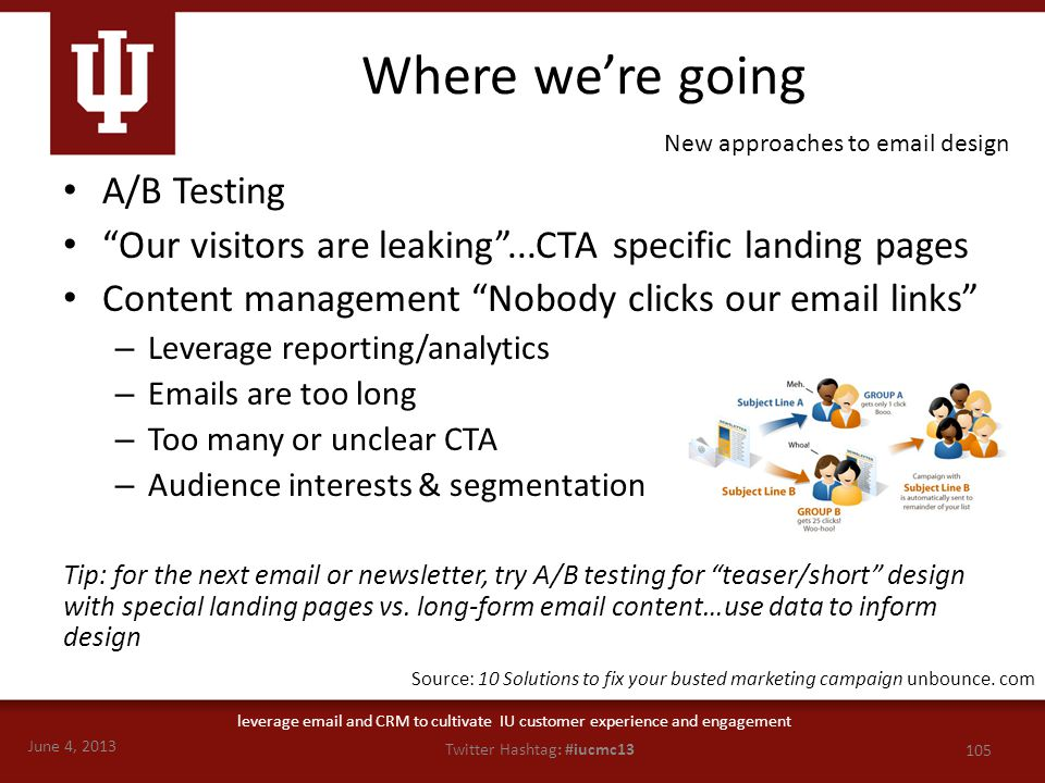 June 4, 2013 105 Twitter Hashtag: #iucmc13 leverage email and CRM to cultivate IU customer experience and engagement Where we're going A/B Testing Our visitors are leaking ...CTA specific landing pages Content management Nobody clicks our email links – Leverage reporting/analytics – Emails are too long – Too many or unclear CTA – Audience interests & segmentation Tip: for the next email or newsletter, try A/B testing for teaser/short design with special landing pages vs.