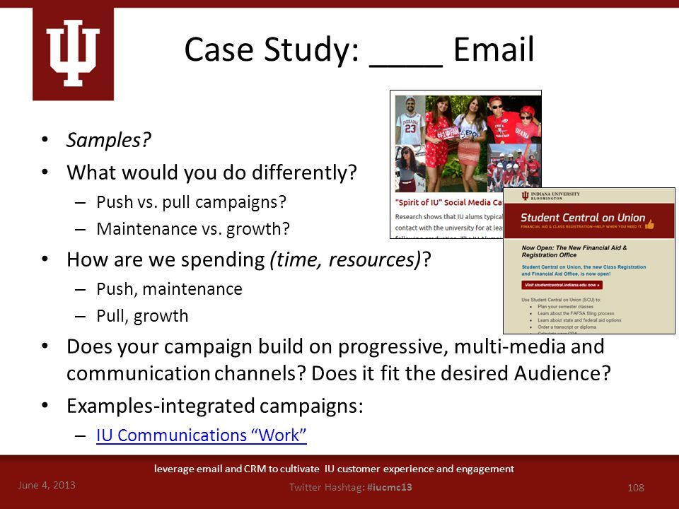 June 4, 2013 108 Twitter Hashtag: #iucmc13 leverage email and CRM to cultivate IU customer experience and engagement Case Study: ____ Email Samples? W