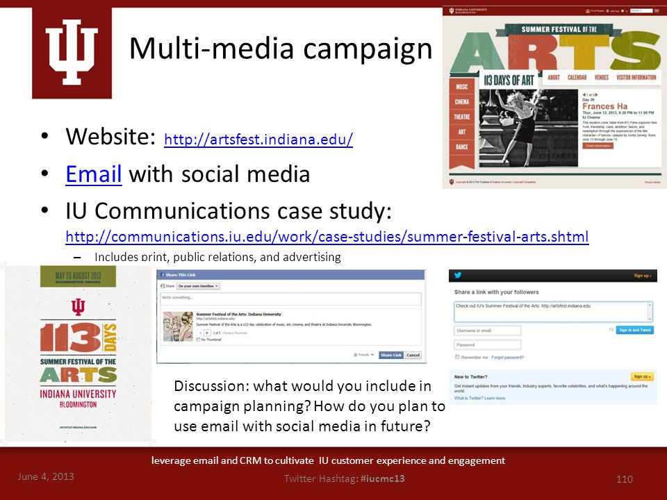 June 4, 2013 110 Twitter Hashtag: #iucmc13 leverage email and CRM to cultivate IU customer experience and engagement Multi-media campaign Website: http://artsfest.indiana.edu/ http://artsfest.indiana.edu/ Email with social media Email IU Communications case study: http://communications.iu.edu/work/case-studies/summer-festival-arts.shtml http://communications.iu.edu/work/case-studies/summer-festival-arts.shtml – Includes print, public relations, and advertising Discussion: what would you include in campaign planning.