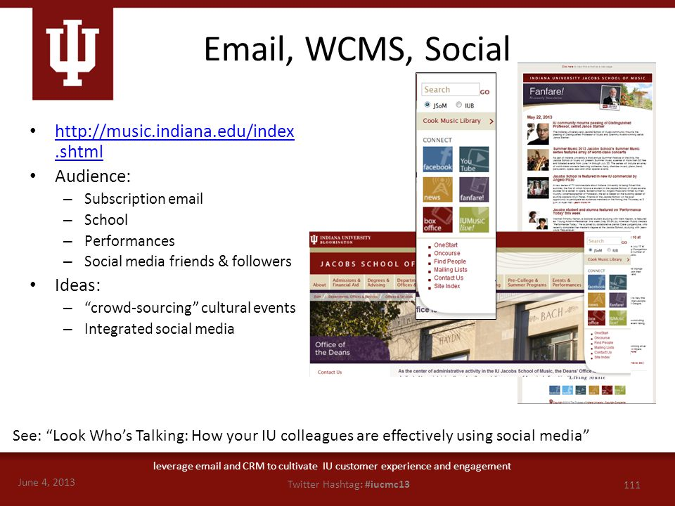 June 4, 2013 111 Twitter Hashtag: #iucmc13 leverage email and CRM to cultivate IU customer experience and engagement Email, WCMS, Social http://music.indiana.edu/index.shtml http://music.indiana.edu/index.shtml Audience: – Subscription email – School – Performances – Social media friends & followers Ideas: – crowd-sourcing cultural events – Integrated social media See: Look Who's Talking: How your IU colleagues are effectively using social media