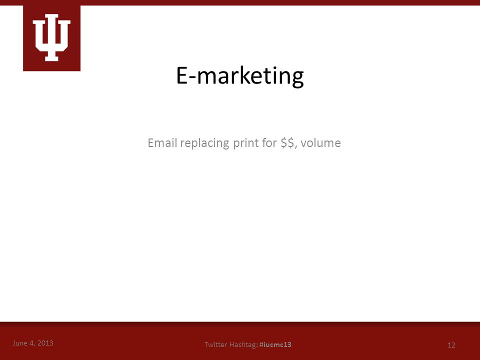 June 4, 2013 12 Twitter Hashtag: #iucmc13 Email replacing print for $$, volume E-marketing