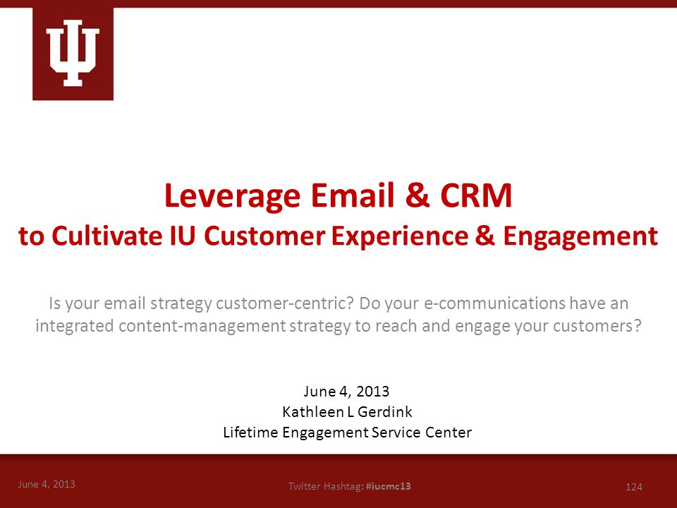 June 4, 2013 124 Twitter Hashtag: #iucmc13 Is your email strategy customer-centric? Do your e-communications have an integrated content-management str