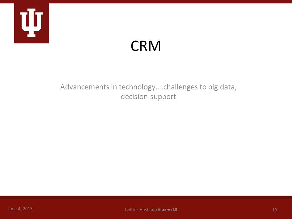 June 4, 2013 19 Twitter Hashtag: #iucmc13 Advancements in technology….challenges to big data, decision-support CRM