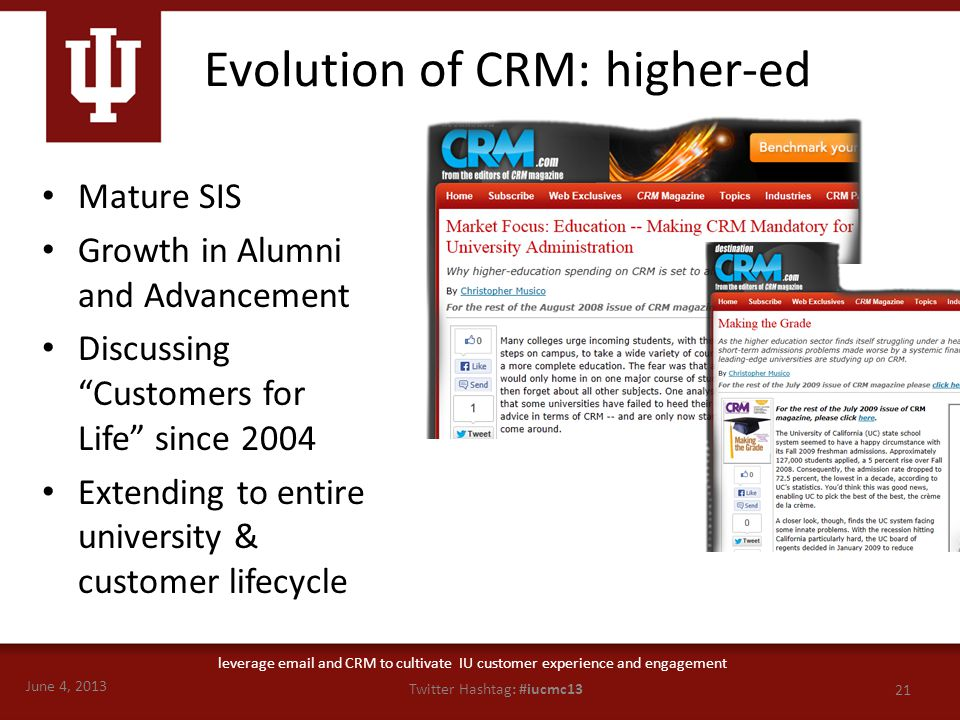 June 4, 2013 21 Twitter Hashtag: #iucmc13 leverage email and CRM to cultivate IU customer experience and engagement Evolution of CRM: higher-ed Mature