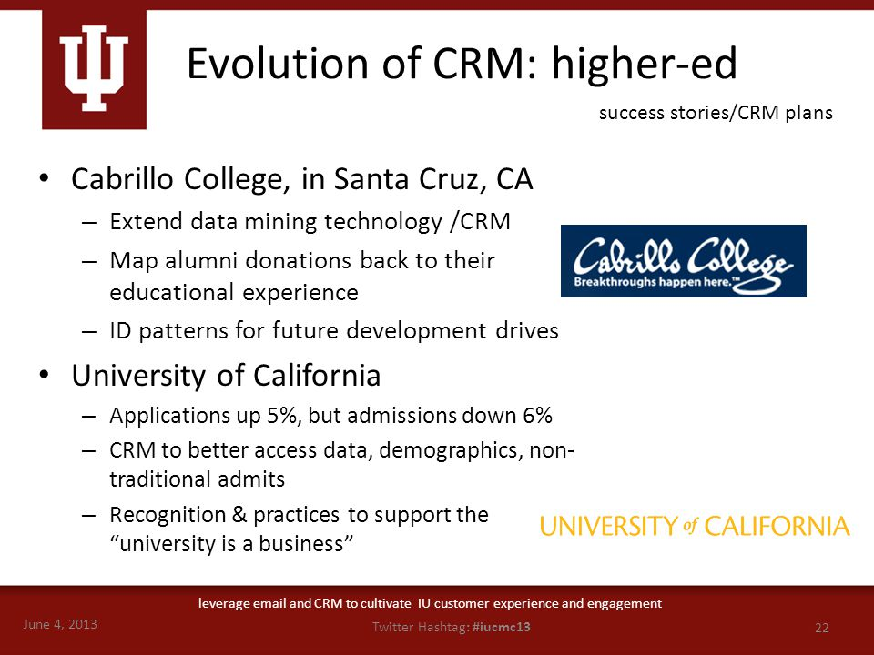 June 4, 2013 22 Twitter Hashtag: #iucmc13 leverage email and CRM to cultivate IU customer experience and engagement Evolution of CRM: higher-ed Cabril