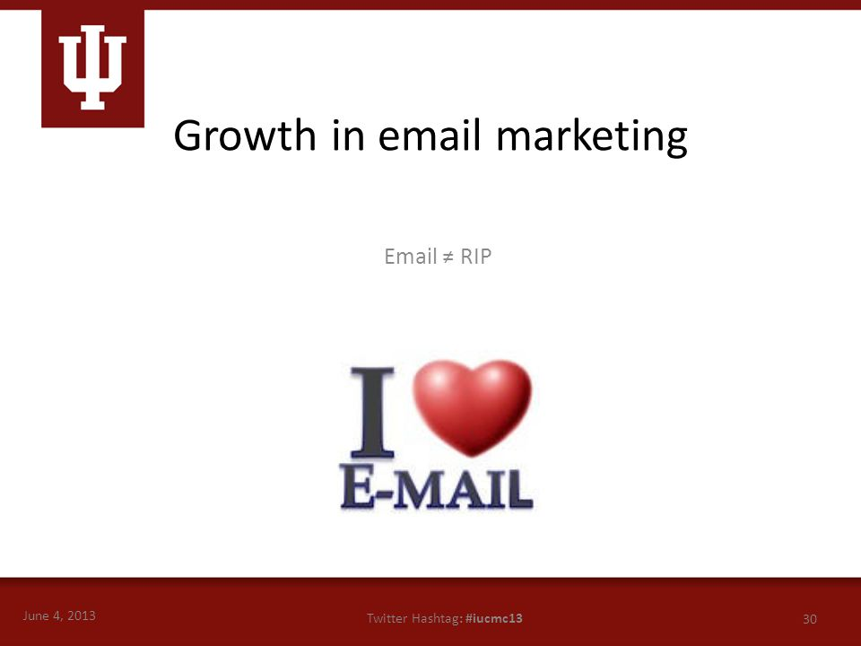 June 4, 2013 30 Twitter Hashtag: #iucmc13 Email ≠ RIP Growth in email marketing