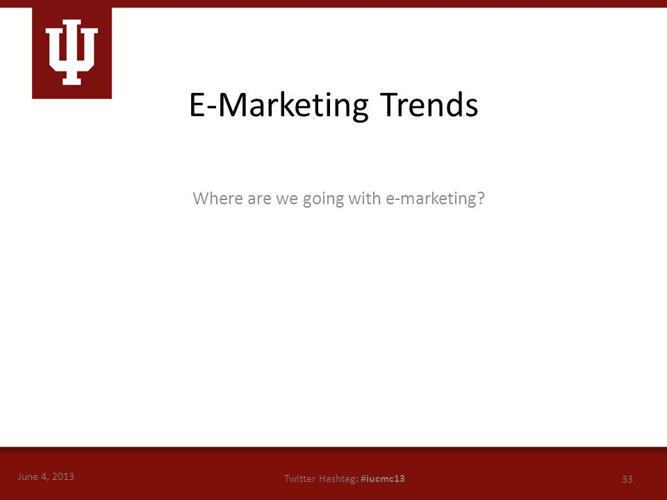 June 4, 2013 33 Twitter Hashtag: #iucmc13 Where are we going with e-marketing? E-Marketing Trends
