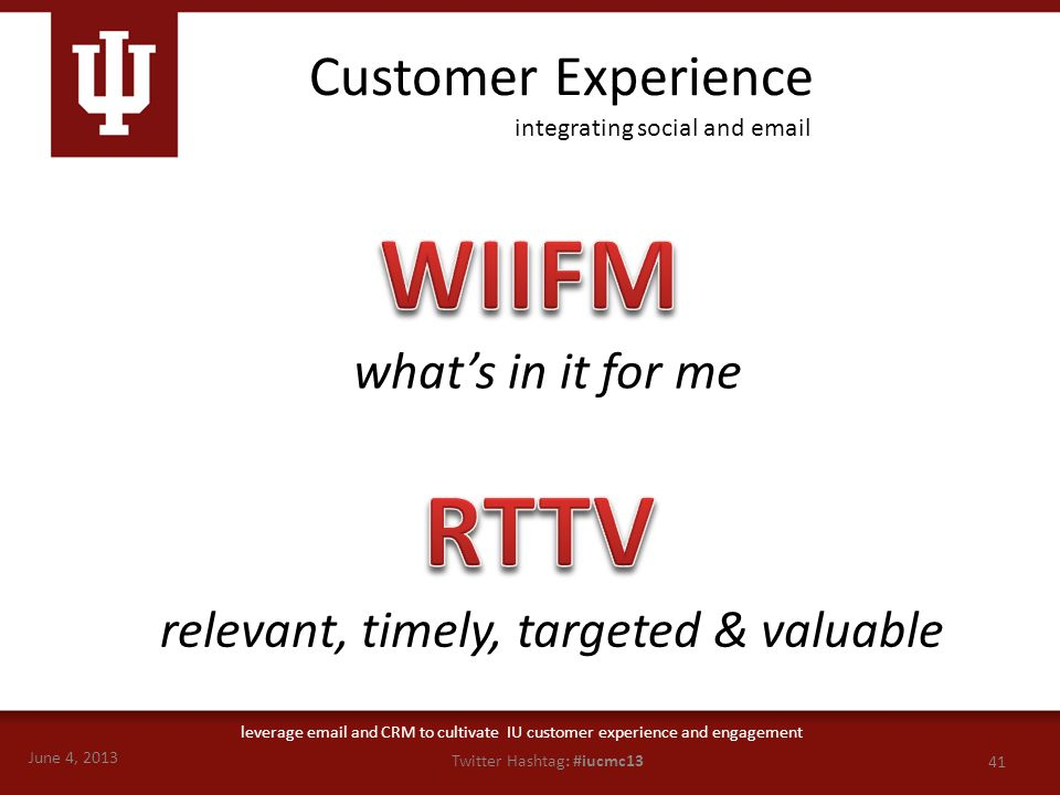June 4, 2013 41 Twitter Hashtag: #iucmc13 leverage email and CRM to cultivate IU customer experience and engagement Customer Experience what's in it f
