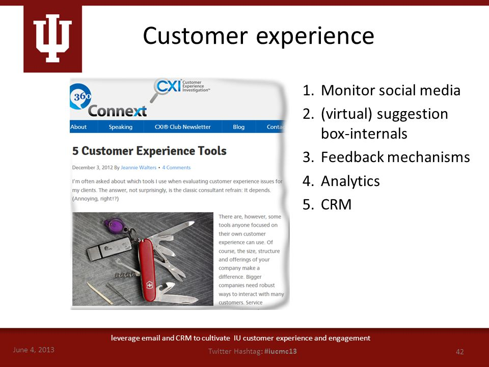 June 4, 2013 42 Twitter Hashtag: #iucmc13 leverage email and CRM to cultivate IU customer experience and engagement Customer experience 1.Monitor social media 2.(virtual) suggestion box-internals 3.Feedback mechanisms 4.Analytics 5.CRM