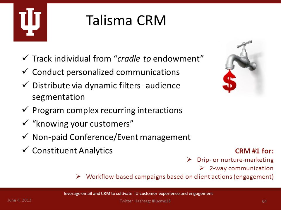 June 4, 2013 64 Twitter Hashtag: #iucmc13 leverage email and CRM to cultivate IU customer experience and engagement Talisma CRM Track individual from