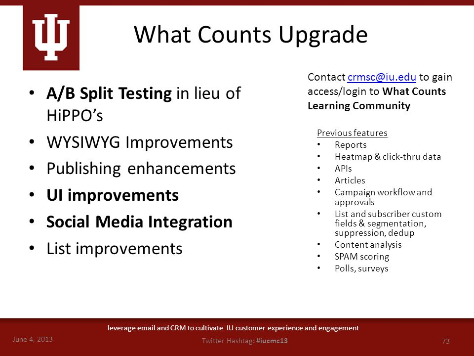 June 4, 2013 73 Twitter Hashtag: #iucmc13 leverage email and CRM to cultivate IU customer experience and engagement What Counts Upgrade A/B Split Test