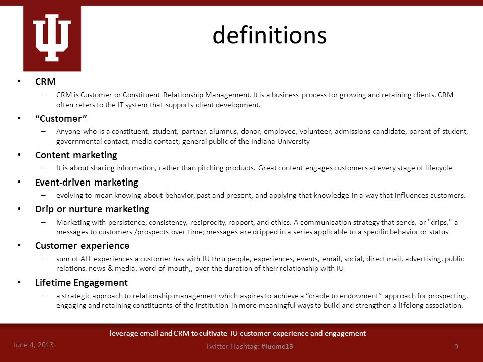 June 4, 2013 9 Twitter Hashtag: #iucmc13 leverage email and CRM to cultivate IU customer experience and engagement definitions CRM – CRM is Customer o