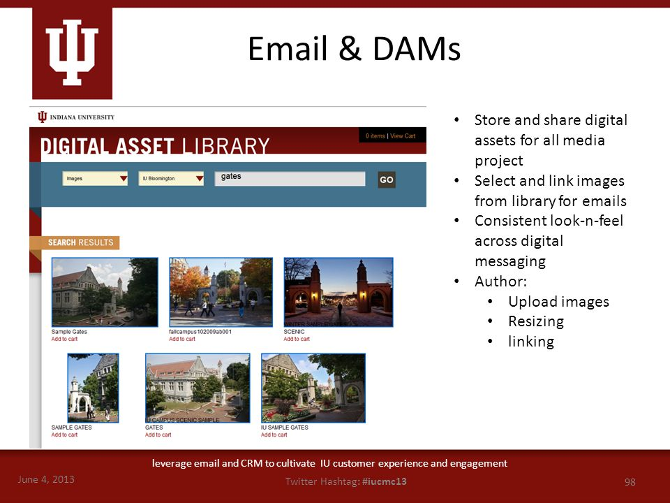June 4, 2013 98 Twitter Hashtag: #iucmc13 leverage email and CRM to cultivate IU customer experience and engagement Email & DAMs Store and share digit