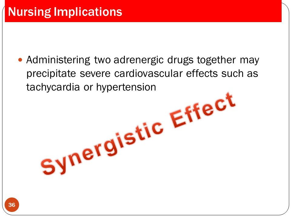 Administering two adrenergic drugs together may precipitate severe cardiovascular effects such as tachycardia or hypertension 36 Nursing Implications