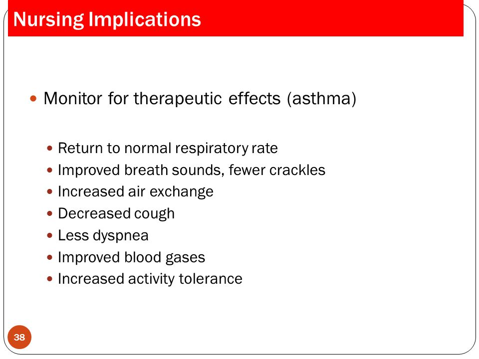 Monitor for therapeutic effects (asthma) Return to normal respiratory rate Improved breath sounds, fewer crackles Increased air exchange Decreased cou