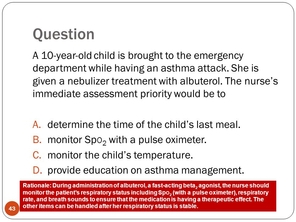 Question 43 A 10-year-old child is brought to the emergency department while having an asthma attack. She is given a nebulizer treatment with albutero