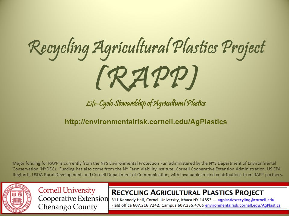 Recycling Agricultural Plastics Project (RAPP) Life -Cycle Stewardship of Agricultural Plastics http://environmentalrisk.cornell.edu/AgPlastics Major funding for RAPP is currently from the NYS Environmental Protection Fun administered by the NYS Department of Environmental Conservation (NYDEC).