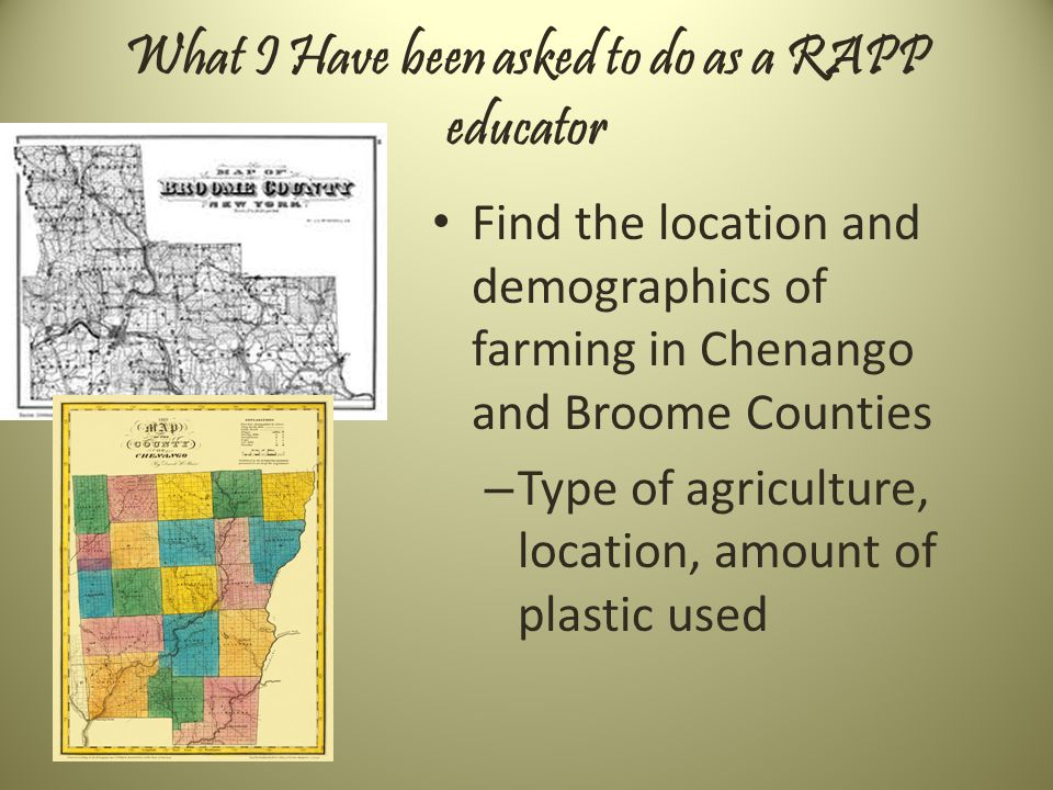What I Have been asked to do as a RAPP educator Find the location and demographics of farming in Chenango and Broome Counties – Type of agriculture, location, amount of plastic used