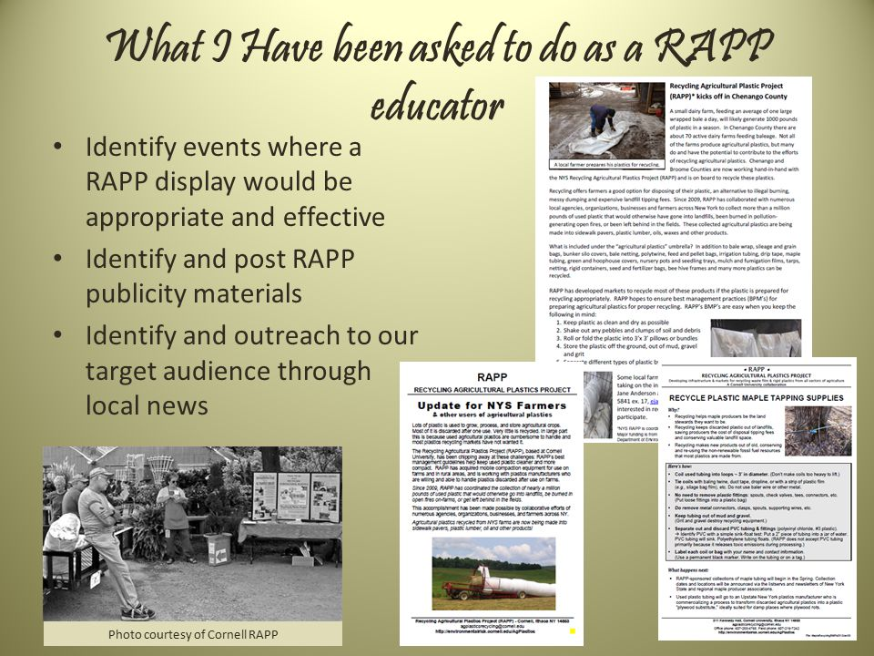 What I Have been asked to do as a RAPP educator Identify events where a RAPP display would be appropriate and effective Identify and post RAPP publicity materials Identify and outreach to our target audience through local news Photo courtesy of Cornell RAPP