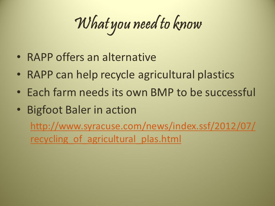 What you need to know RAPP offers an alternative RAPP can help recycle agricultural plastics Each farm needs its own BMP to be successful Bigfoot Baler in action http://www.syracuse.com/news/index.ssf/2012/07/ recycling_of_agricultural_plas.html
