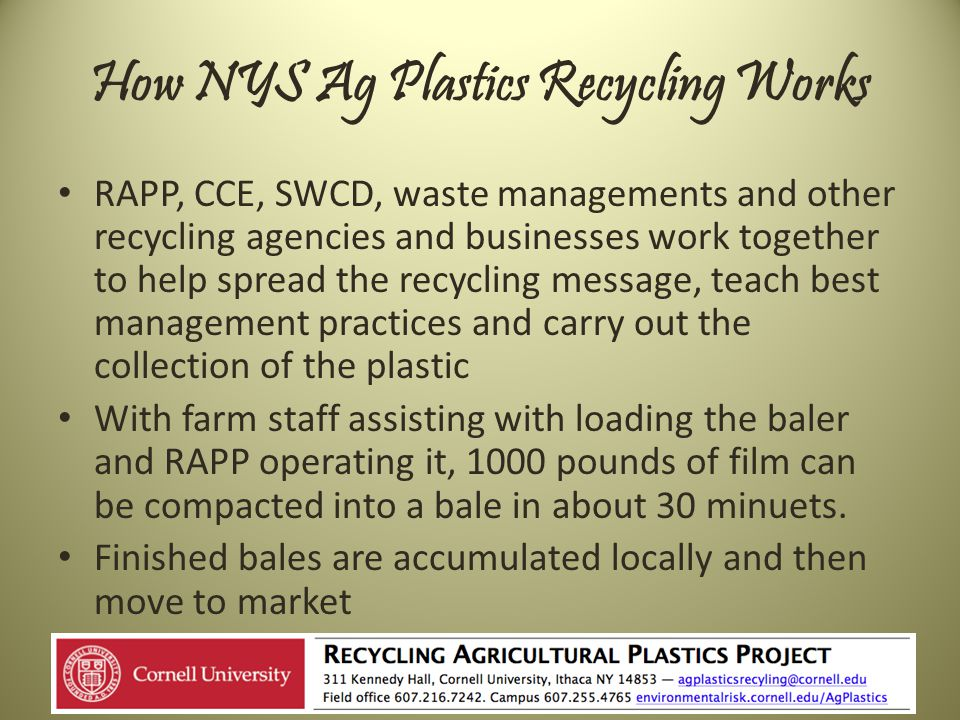 How NYS Ag Plastics Recycling Works RAPP, CCE, SWCD, waste managements and other recycling agencies and businesses work together to help spread the recycling message, teach best management practices and carry out the collection of the plastic With farm staff assisting with loading the baler and RAPP operating it, 1000 pounds of film can be compacted into a bale in about 30 minuets.