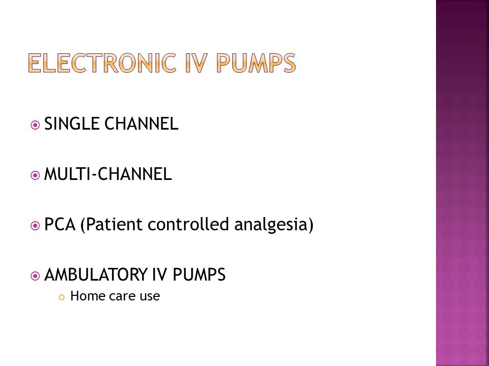  SINGLE CHANNEL  MULTI-CHANNEL  PCA (Patient controlled analgesia)  AMBULATORY IV PUMPS Home care use
