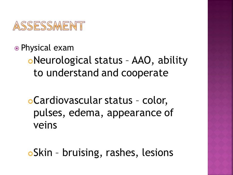  Physical exam Neurological status – AAO, ability to understand and cooperate Cardiovascular status – color, pulses, edema, appearance of veins Skin