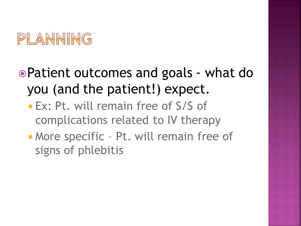  Patient outcomes and goals - what do you (and the patient!) expect.  Ex: Pt. will remain free of S/S of complications related to IV therapy  More