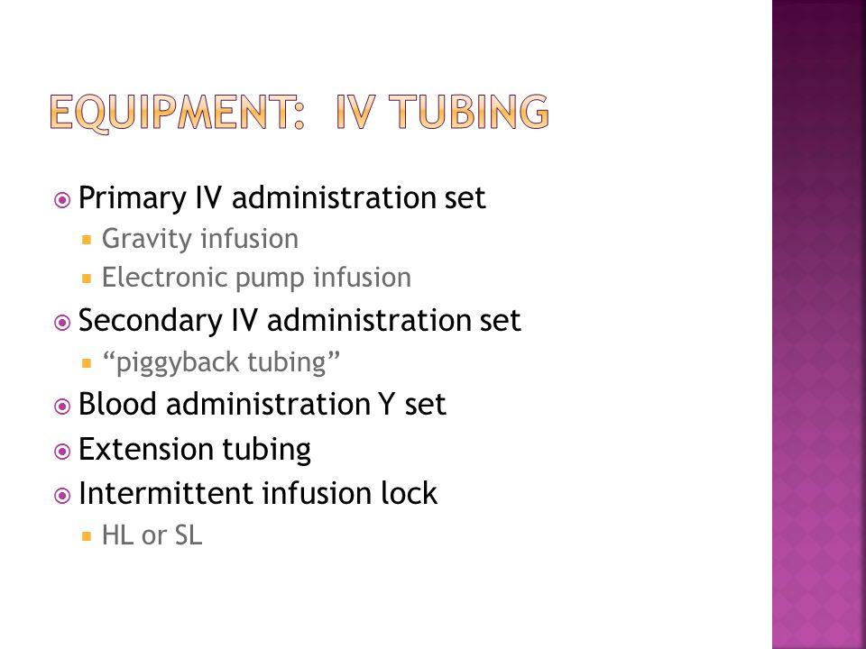  Primary IV administration set  Gravity infusion  Electronic pump infusion  Secondary IV administration set  piggyback tubing  Blood administration Y set  Extension tubing  Intermittent infusion lock  HL or SL