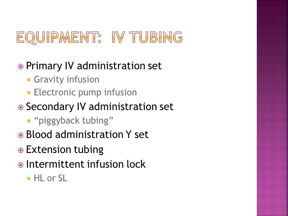 " Primary IV administration set  Gravity infusion  Electronic pump infusion  Secondary IV administration set  ""piggyback tubing""  Blood administr"