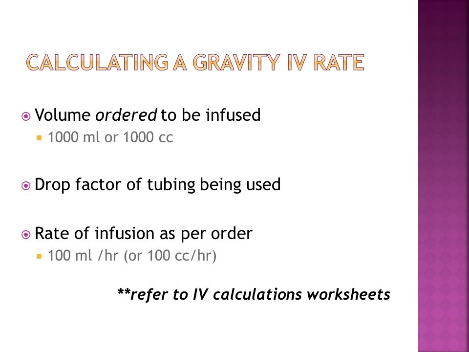  Volume ordered to be infused  1000 ml or 1000 cc  Drop factor of tubing being used  Rate of infusion as per order  100 ml /hr (or 100 cc/hr) **refer to IV calculations worksheets