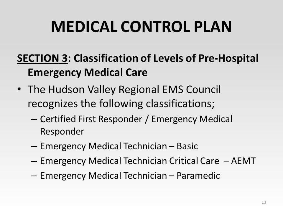 MEDICAL CONTROL PLAN SECTION 3: Classification of Levels of Pre-Hospital Emergency Medical Care The Hudson Valley Regional EMS Council recognizes the following classifications; – Certified First Responder / Emergency Medical Responder – Emergency Medical Technician – Basic – Emergency Medical Technician Critical Care – AEMT – Emergency Medical Technician – Paramedic 13