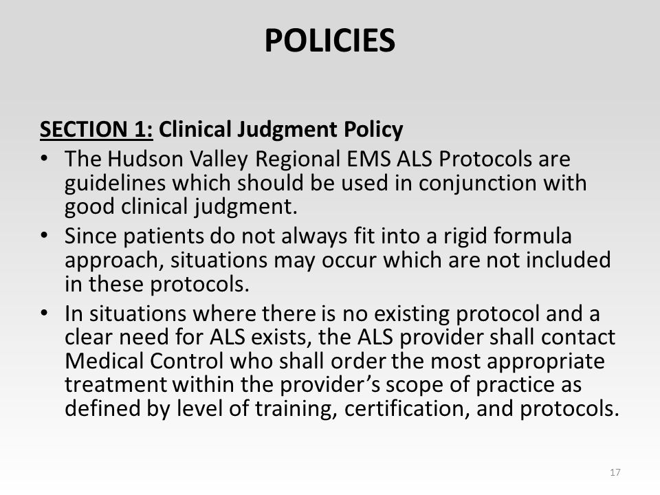 POLICIES SECTION 1: Clinical Judgment Policy The Hudson Valley Regional EMS ALS Protocols are guidelines which should be used in conjunction with good clinical judgment.