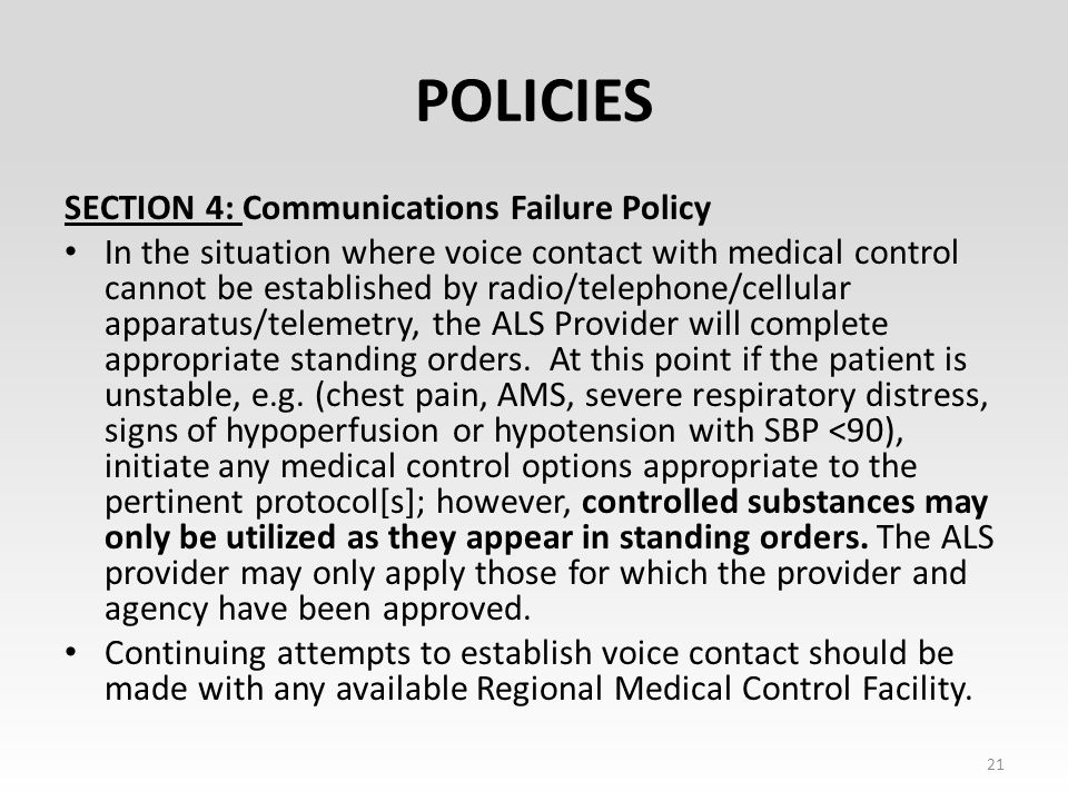 POLICIES SECTION 4: Communications Failure Policy In the situation where voice contact with medical control cannot be established by radio/telephone/cellular apparatus/telemetry, the ALS Provider will complete appropriate standing orders.