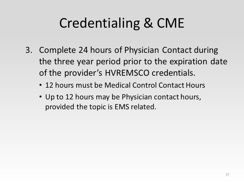 Credentialing & CME 3.Complete 24 hours of Physician Contact during the three year period prior to the expiration date of the provider's HVREMSCO credentials.