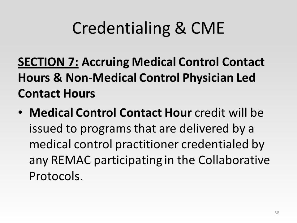 Credentialing & CME SECTION 7: Accruing Medical Control Contact Hours & Non-Medical Control Physician Led Contact Hours Medical Control Contact Hour credit will be issued to programs that are delivered by a medical control practitioner credentialed by any REMAC participating in the Collaborative Protocols.