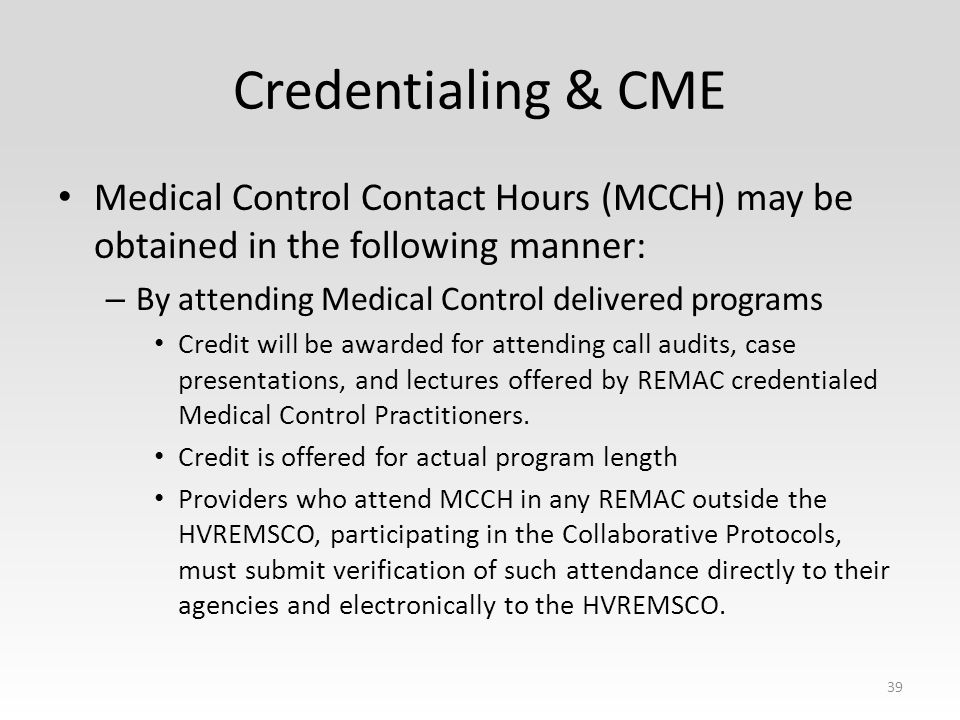 Credentialing & CME Medical Control Contact Hours (MCCH) may be obtained in the following manner: – By attending Medical Control delivered programs Credit will be awarded for attending call audits, case presentations, and lectures offered by REMAC credentialed Medical Control Practitioners.