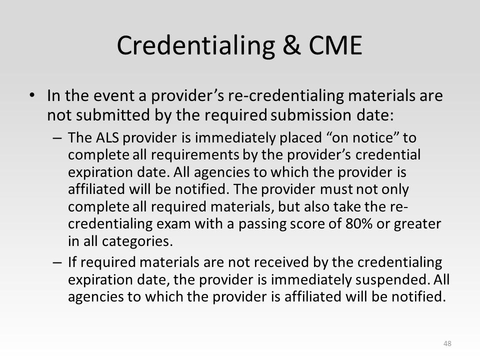 Credentialing & CME In the event a provider's re-credentialing materials are not submitted by the required submission date: – The ALS provider is immediately placed on notice to complete all requirements by the provider's credential expiration date.