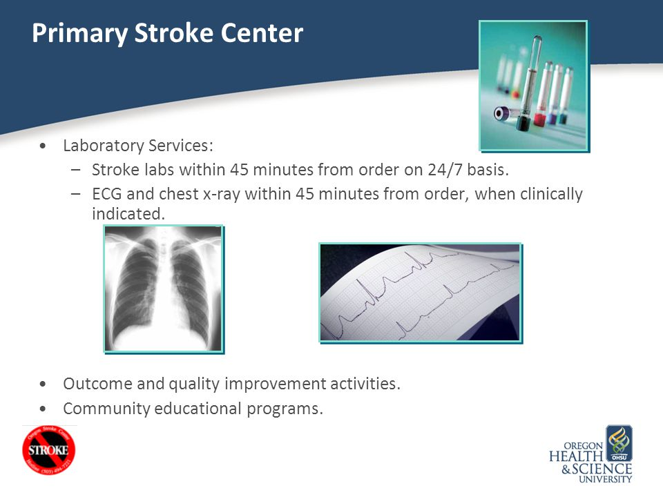 Primary Stroke Center Laboratory Services: –Stroke labs within 45 minutes from order on 24/7 basis. –ECG and chest x-ray within 45 minutes from order,