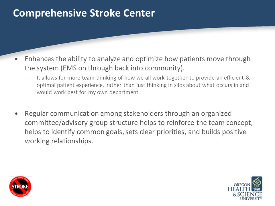 Comprehensive Stroke Center Enhances the ability to analyze and optimize how patients move through the system (EMS on through back into community). –I