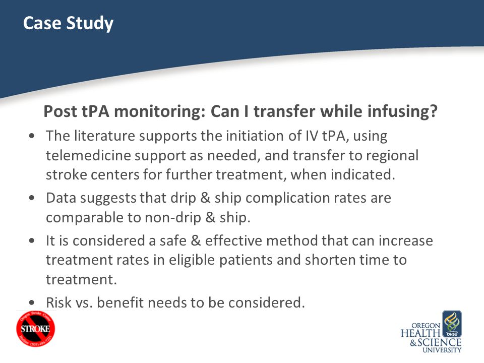 Case Study Post tPA monitoring: Can I transfer while infusing? The literature supports the initiation of IV tPA, using telemedicine support as needed,