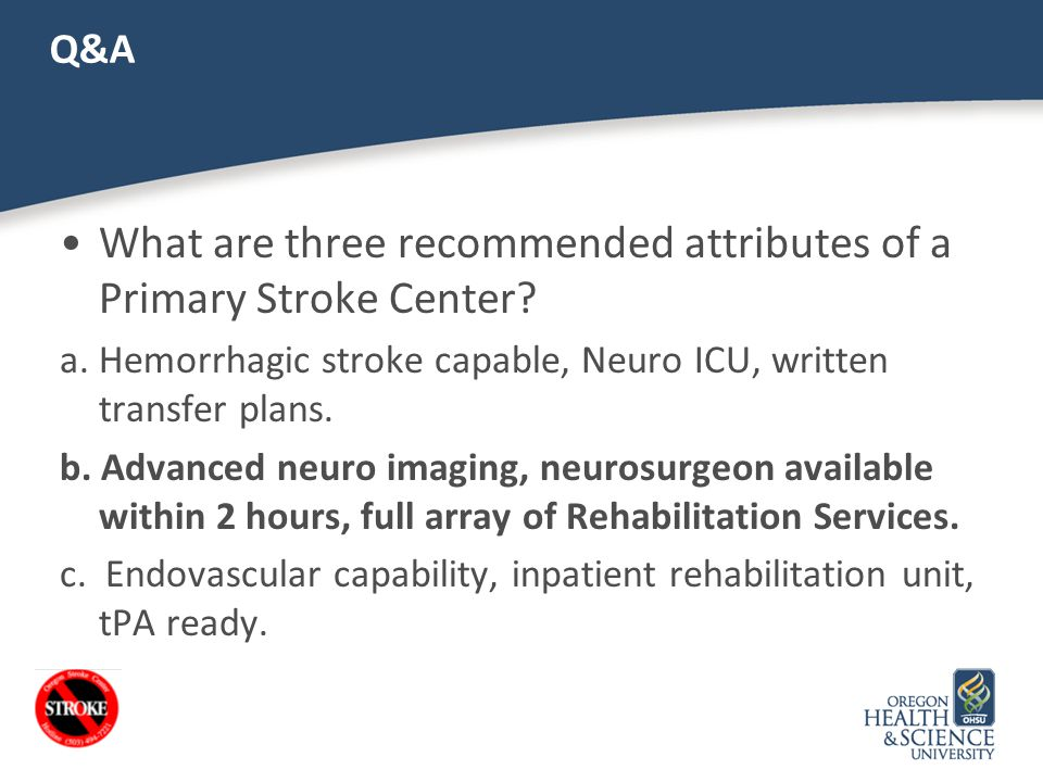 Q&A What are three recommended attributes of a Primary Stroke Center? a. Hemorrhagic stroke capable, Neuro ICU, written transfer plans. b. Advanced ne