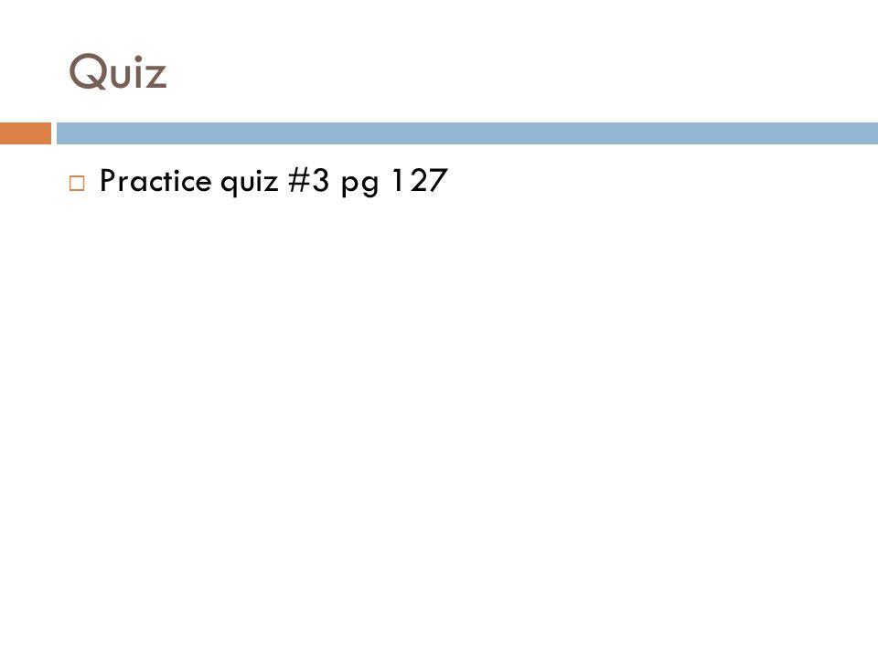 Quiz  Practice quiz #3 pg 127