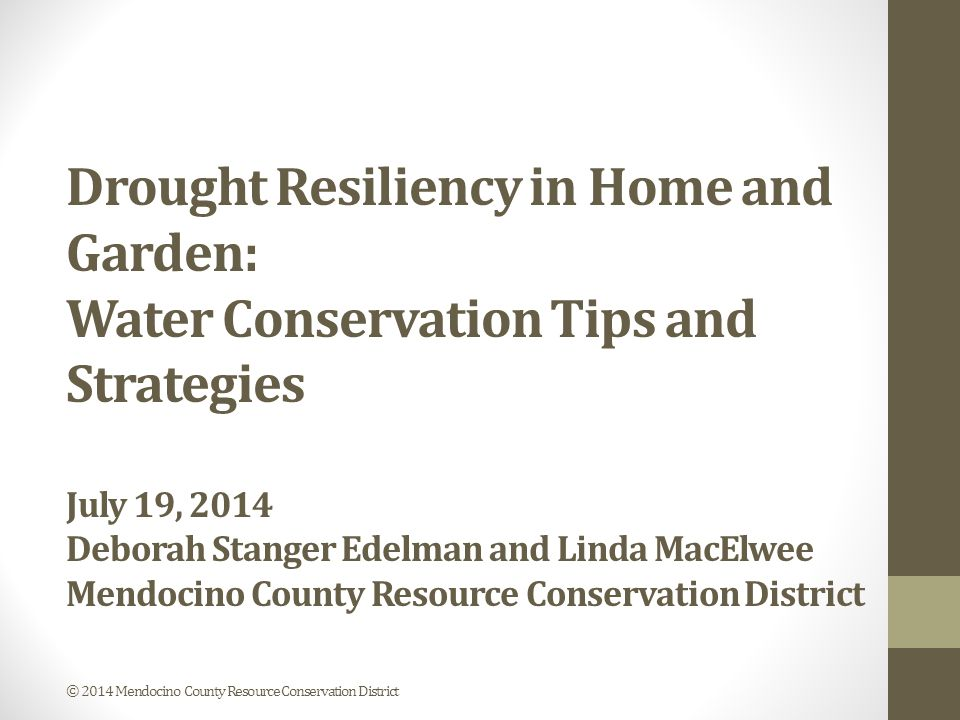 Drought Resiliency in Home and Garden: Water Conservation Tips and Strategies July 19, 2014 Deborah Stanger Edelman and Linda MacElwee Mendocino County Resource Conservation District © 2014 Mendocino County Resource Conservation District