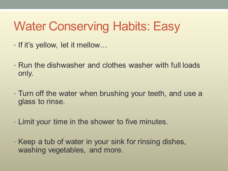 Water Conserving Habits: Easy If it's yellow, let it mellow… Run the dishwasher and clothes washer with full loads only.