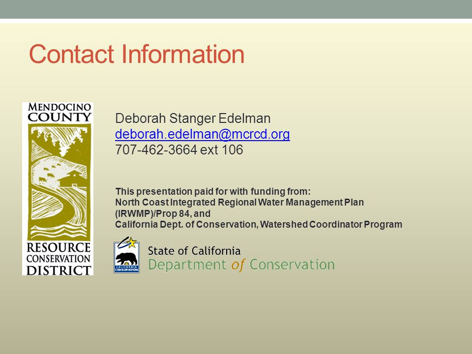 Contact Information Deborah Stanger Edelman deborah.edelman@mcrcd.org 707-462-3664 ext 106 This presentation paid for with funding from: North Coast Integrated Regional Water Management Plan (IRWMP)/Prop 84, and California Dept.
